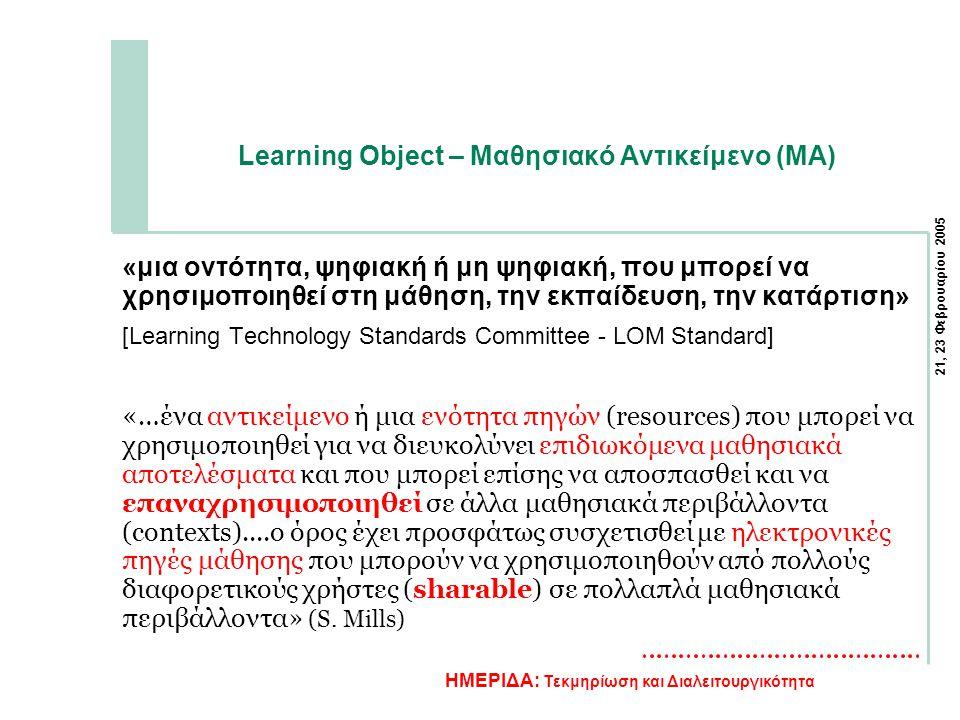 21, 23 Φεβρουαρίου 2005 ΗΜΕΡΙΔΑ: Τεκμηρίωση και Διαλειτουργικότητα Learning Object – Μαθησιακό Αντικείμενο (ΜΑ) «μια οντότητα, ψηφιακή ή μη ψηφιακή, που μπορεί να χρησιμοποιηθεί στη μάθηση, την εκπαίδευση, την κατάρτιση» [Learning Technology Standards Committee - LOM Standard] «…ένα αντικείμενο ή μια ενότητα πηγών (resources) που μπορεί να χρησιμοποιηθεί για να διευκολύνει επιδιωκόμενα μαθησιακά αποτελέσματα και που μπορεί επίσης να αποσπασθεί και να επαναχρησιμοποιηθεί σε άλλα μαθησιακά περιβάλλοντα (contexts)....ο όρος έχει προσφάτως συσχετισθεί με ηλεκτρονικές πηγές μάθησης που μπορούν να χρησιμοποιηθούν από πολλούς διαφορετικούς χρήστες (sharable) σε πολλαπλά μαθησιακά περιβάλλοντα» (S.