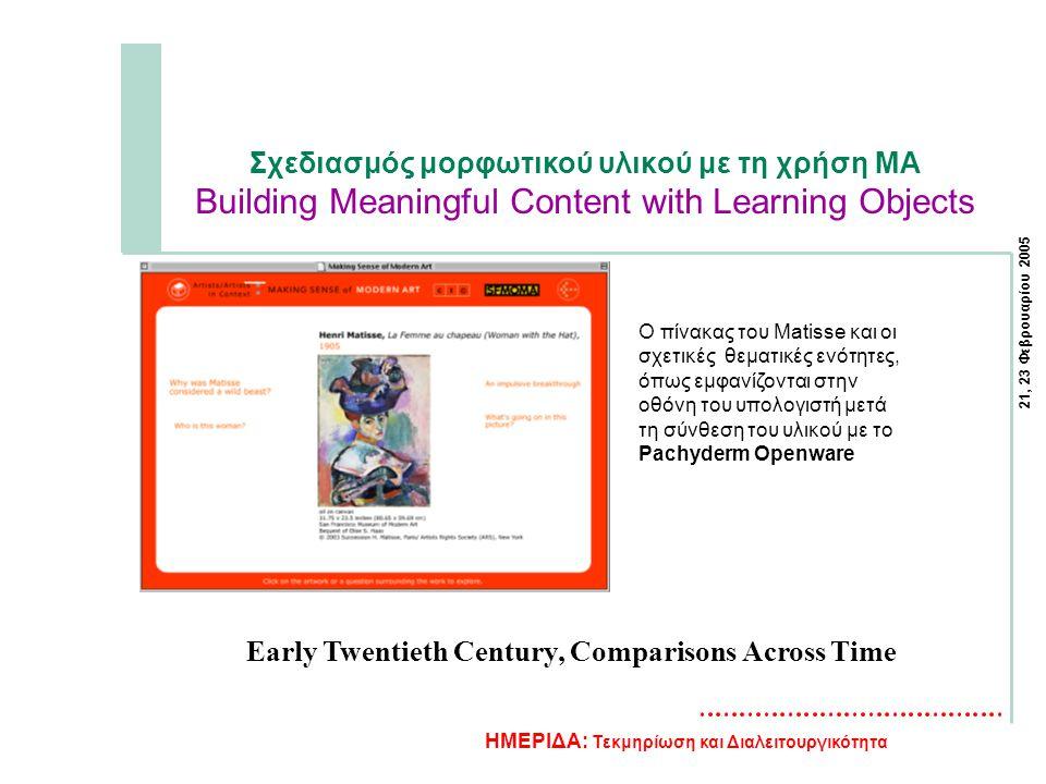 21, 23 Φεβρουαρίου 2005 ΗΜΕΡΙΔΑ: Τεκμηρίωση και Διαλειτουργικότητα Σχεδιασμός μορφωτικού υλικού με τη χρήση MA Building Meaningful Content with Learning Objects Ο πίνακας του Matisse και οι σχετικές θεματικές ενότητες, όπως εμφανίζονται στην οθόνη του υπολογιστή μετά τη σύνθεση του υλικού με το Pachyderm Openware Early Twentieth Century, Comparisons Across Time