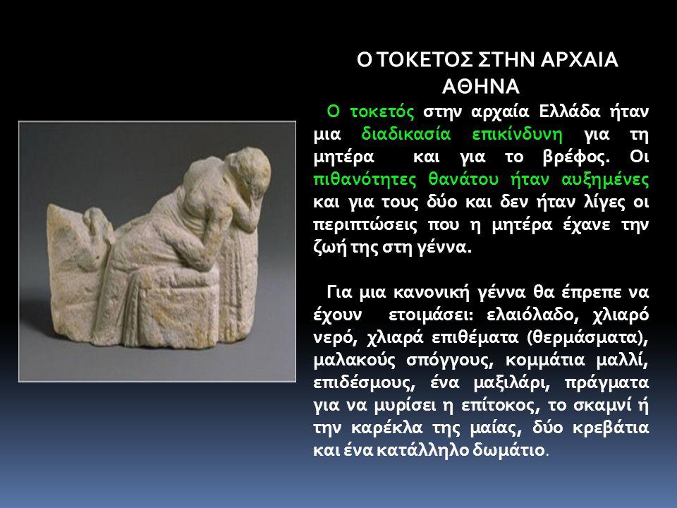 Ο ΤΟΚΕΤΟΣ ΣΤΗΝ ΑΡΧΑΙΑ ΑΘΗΝΑ Ο τοκετός στην αρχαία Ελλάδα ήταν μια διαδικασία επικίνδυνη για τη μητέρα και για το βρέφος. Οι πιθανότητες θανάτου ήταν α