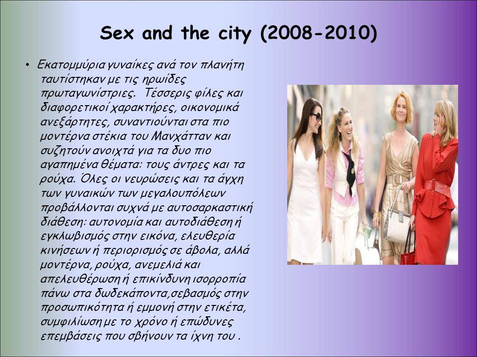 Sex and the city (2008-2010) Εκατομμύρια γυναίκες ανά τον πλανήτη ταυτίστηκαν με τις ηρωίδες πρωταγωνίστριες. Τέσσερις φίλες και διαφορετικοί χαρακτήρ