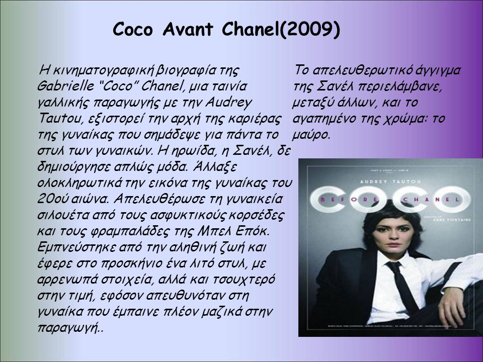 Coco Αvant Chanel(2009) Η κινηματογραφική βιογραφία της Gabrielle Coco Chanel, μια ταινία γαλλικής παραγωγής με την Audrey Tautou, εξιστορεί την αρχή της καριέρας της γυναίκας που σημάδεψε για πάντα το στυλ των γυναικών.