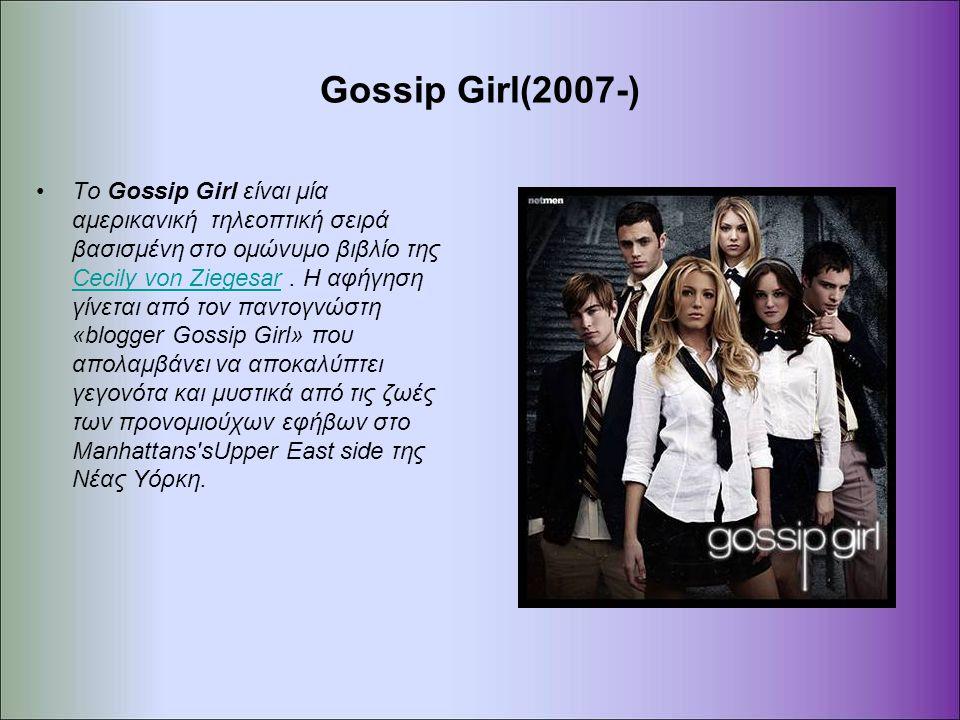 Gossip Girl(2007-) Το Gossip Girl είναι μία αμερικανική τηλεοπτική σειρά βασισμένη στο ομώνυμο βιβλίο της Cecily von Ziegesar. Η αφήγηση γίνεται από τ
