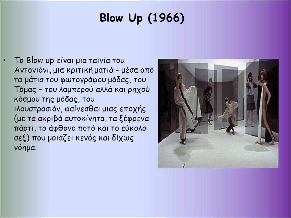 Blow Up (1966) Tο Blow up είναι μια ταινία του Αντονιόνι, μια κριτική ματιά - μέσα από τα μάτια του φωτογράφου μόδας, του Τόμας - του λαμπερού αλλά και ρηχού κόσμου της μόδας, του ιλουστρασιόν, φαίνεσθαι μιας εποχής (με τα ακριβά αυτοκίνητα, τα ξέφρενα πάρτι, το άφθονο ποτό και το εύκολο σεξ) που μοιάζει κενός και δίχως νόημα.