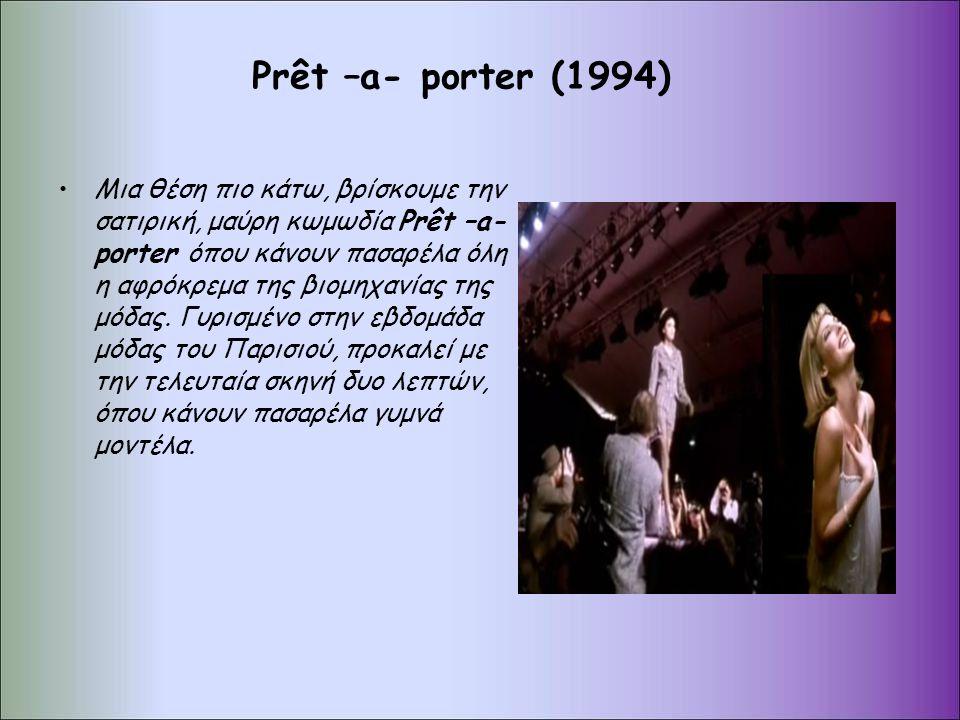Prêt –a- porter (1994) Μια θέση πιο κάτω, βρίσκουμε την σατιρική, μαύρη κωμωδία Prêt –a- porter όπου κάνουν πασαρέλα όλη η αφρόκρεμα της βιομηχανίας της μόδας.