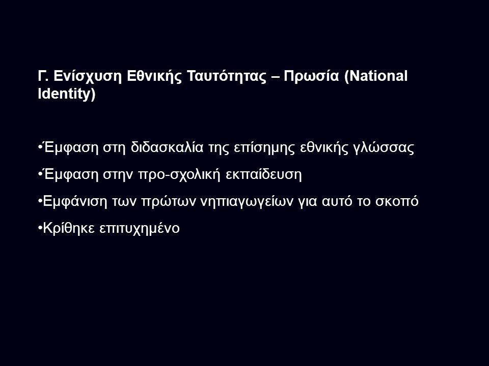 Γ. Ενίσχυση Εθνικής Ταυτότητας – Πρωσία (National Identity) Έμφαση στη διδασκαλία της επίσημης εθνικής γλώσσας Έμφαση στην προ-σχολική εκπαίδευση Εμφά