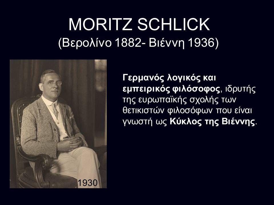 MORITZ SCHLICK (Βερολίνο 1882- Βιέννη 1936) Γερμανός λογικός και εμπειρικός φιλόσοφος, ιδρυτής της ευρωπαϊκής σχολής των θετικιστών φιλοσόφων που είναι γνωστή ως Κύκλος της Βιέννης.