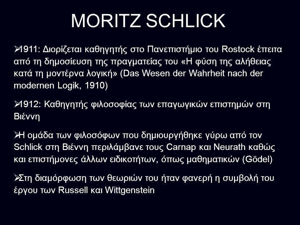 MORITZ SCHLICK  1911: Διορίζεται καθηγητής στο Πανεπιστήμιο του Rostock έπειτα από τη δημοσίευση της πραγματείας του «Η φύση της αλήθειας κατά τη μοντέρνα λογική» (Das Wesen der Wahrheit nach der modernen Logik, 1910)  1912: Καθηγητής φιλοσοφίας των επαγωγικών επιστημών στη Βιέννη  Η ομάδα των φιλοσόφων που δημιουργήθηκε γύρω από τον Schlick στη Βιέννη περιλάμβανε τους Carnap και Neurath καθώς και επιστήμονες άλλων ειδικοτήτων, όπως μαθηματικών (Gödel)  Στη διαμόρφωση των θεωριών του ήταν φανερή η συμβολή του έργου των Russell και Wittgenstein