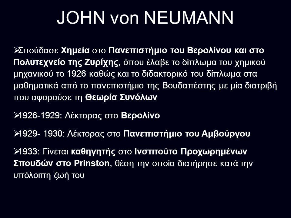 JOHN von NEUMANN  Σπούδασε Χημεία στο Πανεπιστήμιο του Βερολίνου και στο Πολυτεχνείο της Ζυρίχης, όπου έλαβε το δίπλωμα του χημικού μηχανικού το 1926 καθώς και το διδακτορικό του δίπλωμα στα μαθηματικά από το πανεπιστήμιο της Βουδαπέστης με μία διατριβή που αφορούσε τη Θεωρία Συνόλων  1926-1929: Λέκτορας στο Βερολίνο  1929- 1930: Λέκτορας στο Πανεπιστήμιο του Αμβούργου  1933: Γίνεται καθηγητής στο Ινστιτούτο Προχωρημένων Σπουδών στο Prinston, θέση την οποία διατήρησε κατά την υπόλοιπη ζωή του