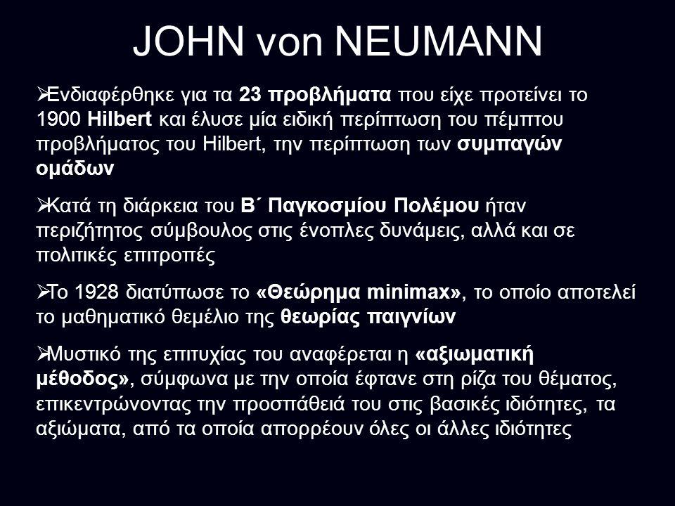 JOHN von NEUMANN  Ενδιαφέρθηκε για τα 23 προβλήματα που είχε προτείνει το 1900 Hilbert και έλυσε μία ειδική περίπτωση του πέμπτου προβλήματος του Hilbert, την περίπτωση των συμπαγών ομάδων  Κατά τη διάρκεια του Β΄ Παγκοσμίου Πολέμου ήταν περιζήτητος σύμβουλος στις ένοπλες δυνάμεις, αλλά και σε πολιτικές επιτροπές  Το 1928 διατύπωσε το «Θεώρημα minimax», το οποίο αποτελεί το μαθηματικό θεμέλιο της θεωρίας παιγνίων  Μυστικό της επιτυχίας του αναφέρεται η «αξιωματική μέθοδος», σύμφωνα με την οποία έφτανε στη ρίζα του θέματος, επικεντρώνοντας την προσπάθειά του στις βασικές ιδιότητες, τα αξιώματα, από τα οποία απορρέουν όλες οι άλλες ιδιότητες