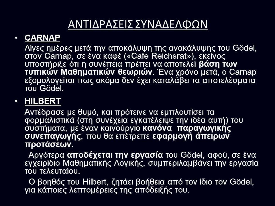 ΑΝΤΙΔΡΑΣΕΙΣ ΣΥΝΑΔΕΛΦΩΝ CARNAPCARNAP Λίγες ημέρες μετά την αποκάλυψη της ανακάλυψης του Gödel, στον Carnap, σε ένα καφέ («Cafe Reichsrat»), εκείνος υποστήριξε ότι η συνέπεια πρέπει να αποτελεί βάση των τυπικών Μαθηματικών θεωριών.