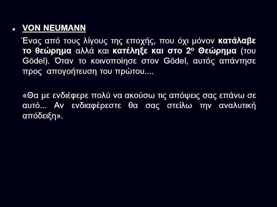 VON NEUMANN VON NEUMANN Ένας από τους λίγους της εποχής, που όχι μόνον κατάλαβε το θεώρημα αλλά και κατέληξε και στο 2 ο Θεώρημα (του Gödel).