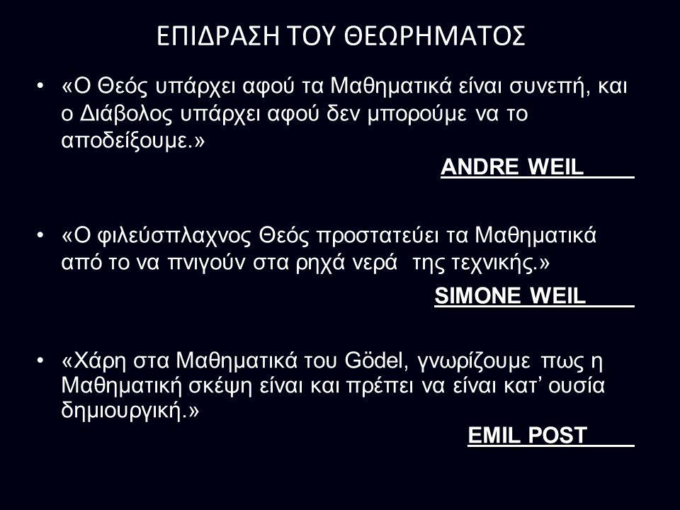 ΕΠΙΔΡΑΣΗ ΤΟΥ ΘΕΩΡΗΜΑΤΟΣ «Ο Θεός υπάρχει αφού τα Μαθηματικά είναι συνεπή, και ο Διάβολος υπάρχει αφού δεν μπορούμε να το αποδείξουμε.» ANDRE WEIL «Ο φιλεύσπλαχνος Θεός προστατεύει τα Μαθηματικά από το να πνιγούν στα ρηχά νερά της τεχνικής.» SIMONE WEIL «Χάρη στα Μαθηματικά του Gödel, γνωρίζουμε πως η Μαθηματική σκέψη είναι και πρέπει να είναι κατ' ουσία δημιουργική.» EMIL POST