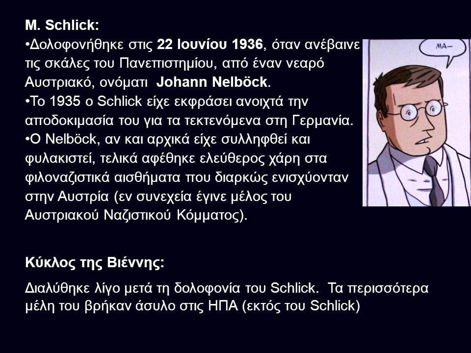 M. Schlick: Δολοφονήθηκε στις 22 Ιουνίου 1936, όταν ανέβαινε τις σκάλες του Πανεπιστημίου, από έναν νεαρό Αυστριακό, ονόματι Johann Nelböck. Το 1935 ο