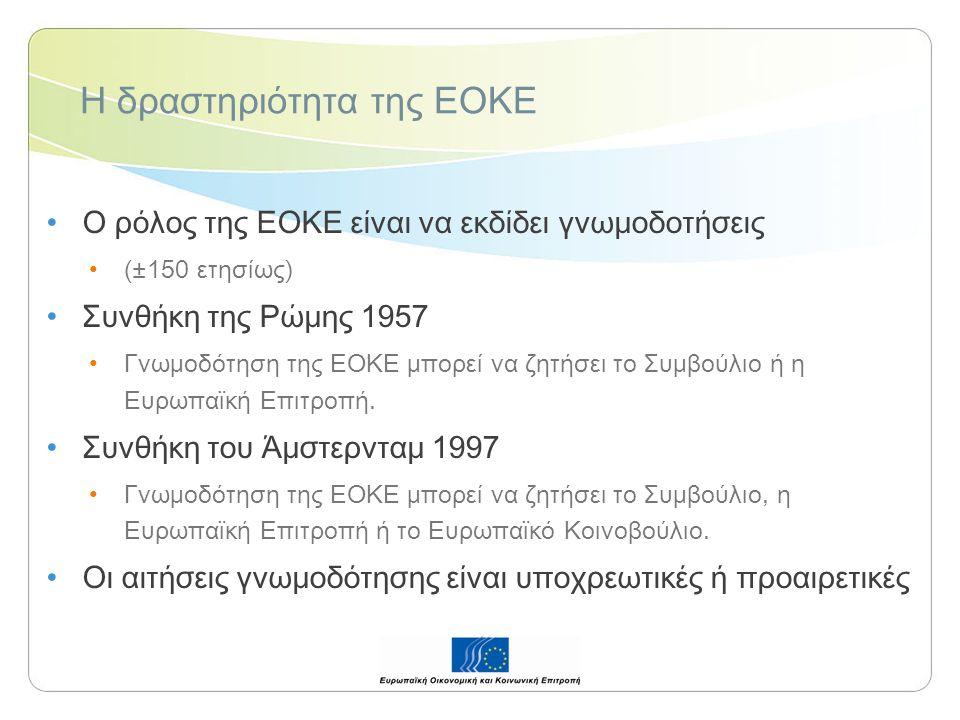 Η δραστηριότητα της ΕΟΚΕ Ο ρόλος της ΕΟΚΕ είναι να εκδίδει γνωμοδοτήσεις (±150 ετησίως) Συνθήκη της Ρώμης 1957 Γνωμοδότηση της ΕΟΚΕ μπορεί να ζητήσει το Συμβούλιο ή η Ευρωπαϊκή Επιτροπή.
