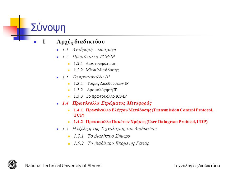 National Technical University of AthensΤεχνολογίες Διαδικτύου Εφαρμογές στο Διαδίκτυο ApplicationApplication-layer protocol Transport Protocol electronic mailSMTPTCP remote terminal access TelnetTCP WebHTTPTCP file transferFTPTCP remote file serverNFStypically UDP streaming multimediaProprietarytypically UDP Internet telephonyProprietarytypically UDP Network ManagementSNMPtypically UDP Routing ProtocolRIPtypically UDP