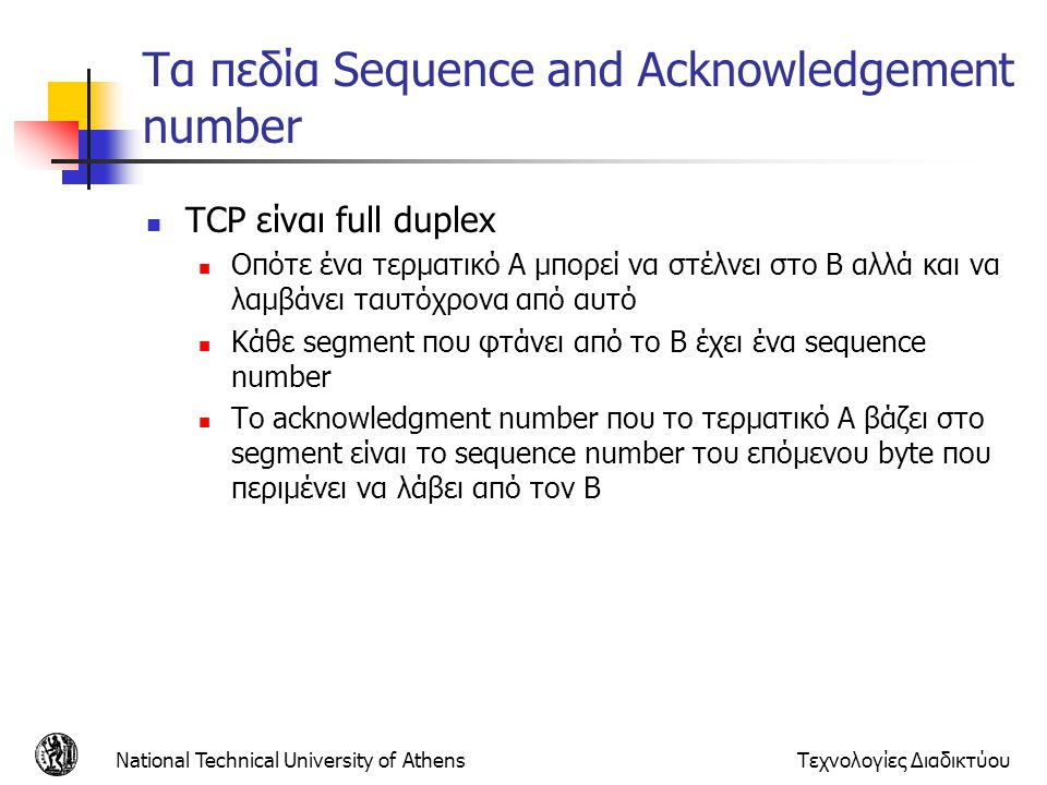 National Technical University of AthensΤεχνολογίες Διαδικτύου Τα πεδία Sequence and Acknowledgement number TCP είναι full duplex Οπότε ένα τερματικό Α