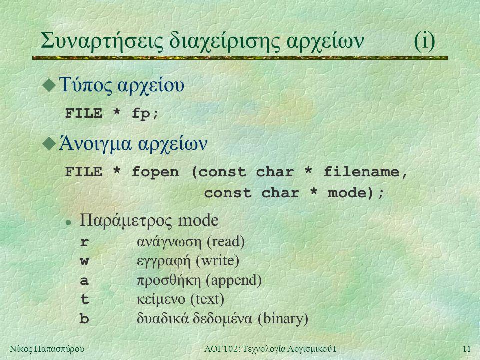 11Νίκος ΠαπασπύρουΛΟΓ102: Τεχνολογία Λογισμικού Ι Συναρτήσεις διαχείρισης αρχείων(i) u Τύπος αρχείου FILE * fp; u Άνοιγμα αρχείων FILE * fopen (const