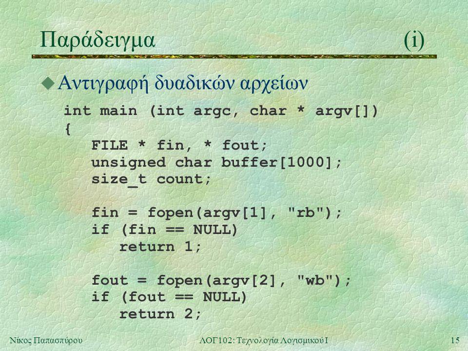 15Νίκος ΠαπασπύρουΛΟΓ102: Τεχνολογία Λογισμικού Ι Παράδειγμα(i)  Αντιγραφή δυαδικών αρχείων int main (int argc, char * argv[]) { FILE * fin, * fout;