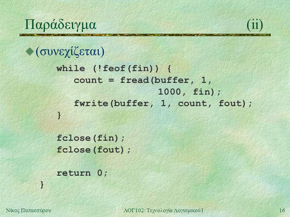 16Νίκος ΠαπασπύρουΛΟΓ102: Τεχνολογία Λογισμικού Ι Παράδειγμα(ii)  (συνεχίζεται) while (!feof(fin)) { count = fread(buffer, 1, 1000, fin); fwrite(buff