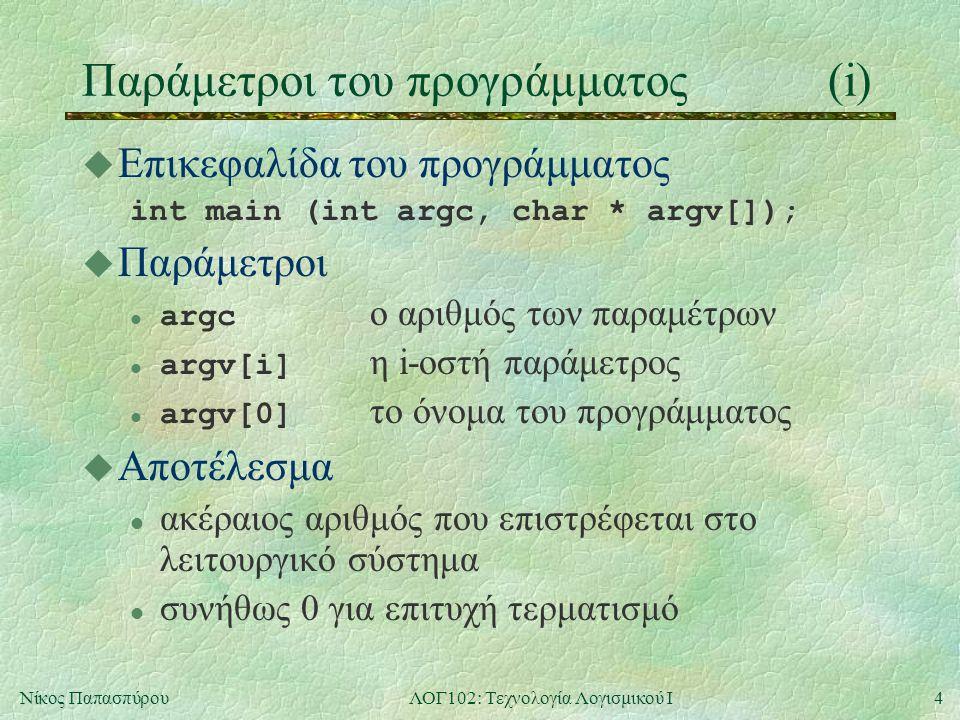 4Νίκος ΠαπασπύρουΛΟΓ102: Τεχνολογία Λογισμικού Ι Παράμετροι του προγράμματος(i) u Επικεφαλίδα του προγράμματος int main (int argc, char * argv[]); u Π