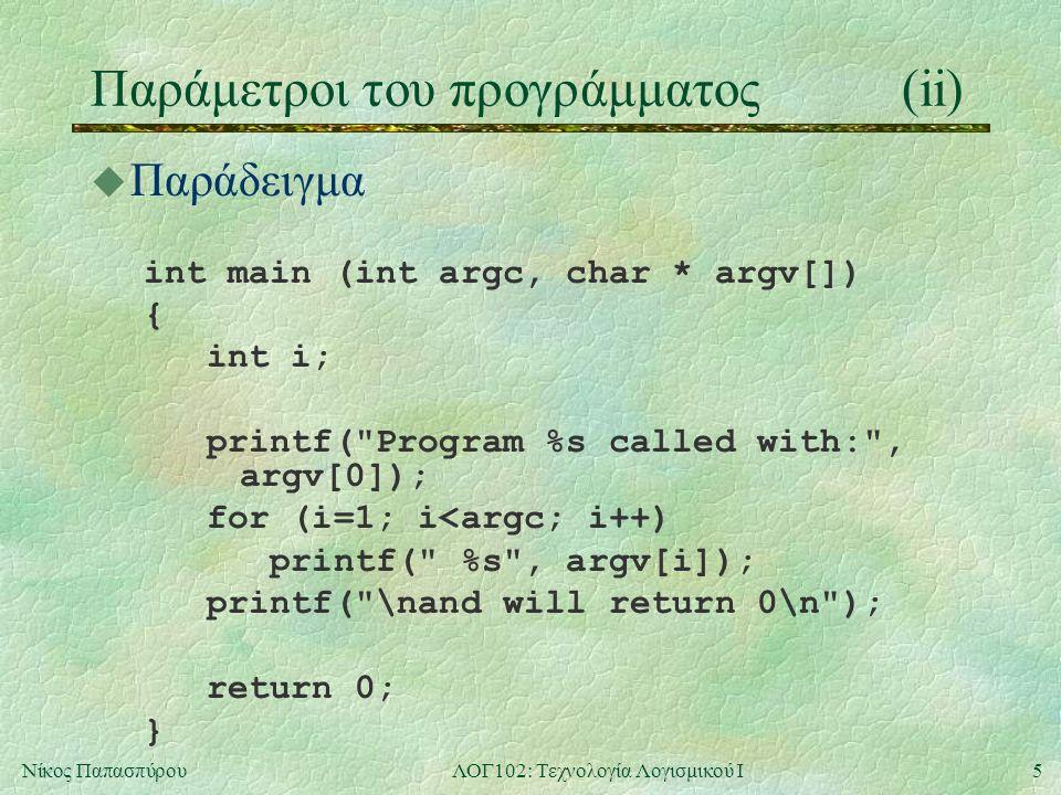5Νίκος ΠαπασπύρουΛΟΓ102: Τεχνολογία Λογισμικού Ι Παράμετροι του προγράμματος(ii) u Παράδειγμα int main (int argc, char * argv[]) { int i; printf(