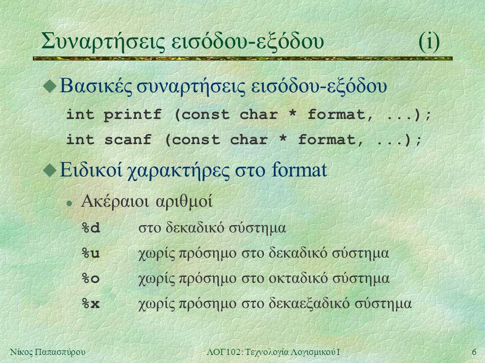 6Νίκος ΠαπασπύρουΛΟΓ102: Τεχνολογία Λογισμικού Ι Συναρτήσεις εισόδου-εξόδου(i) u Βασικές συναρτήσεις εισόδου-εξόδου int printf (const char * format,..