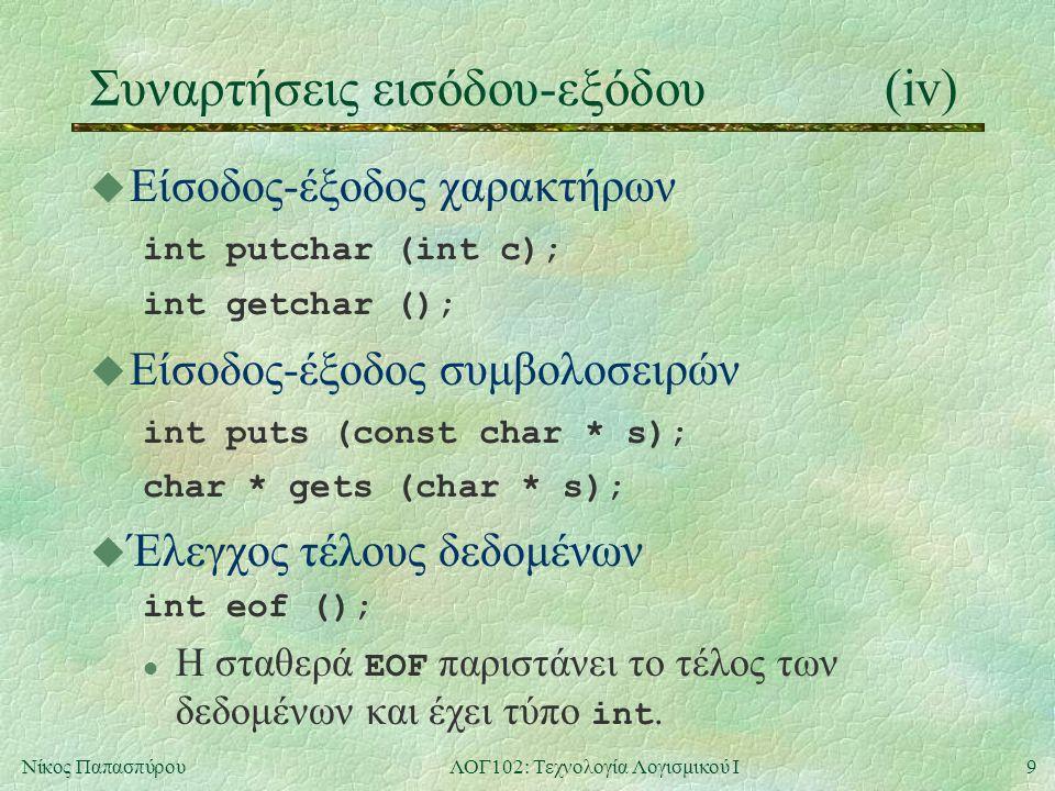 9Νίκος ΠαπασπύρουΛΟΓ102: Τεχνολογία Λογισμικού Ι Συναρτήσεις εισόδου-εξόδου(iv) u Είσοδος-έξοδος χαρακτήρων int putchar (int c); int getchar (); u Είσ