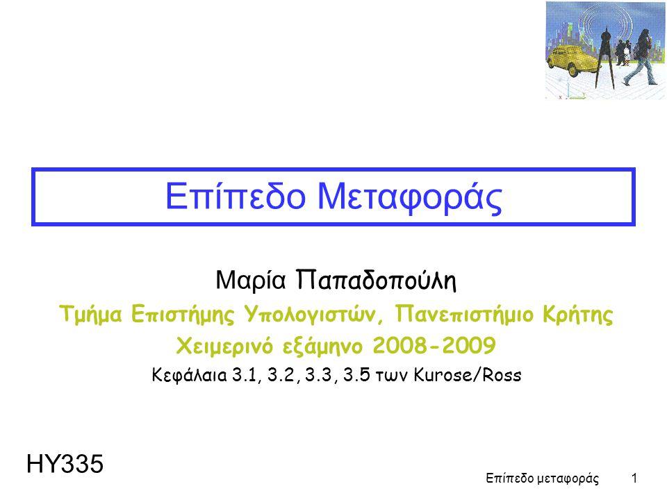 Επίπεδο μεταφοράς 1 Μαρία Παπαδοπούλη Τμήμα Επιστήμης Υπολογιστών, Πανεπιστήμιο Κρήτης Χειμερινό εξάμηνο 2008-2009 Κεφάλαιa 3.1, 3.2, 3.3, 3.5 των Kurose/Ross Επίπεδo Μεταφοράς ΗΥ335