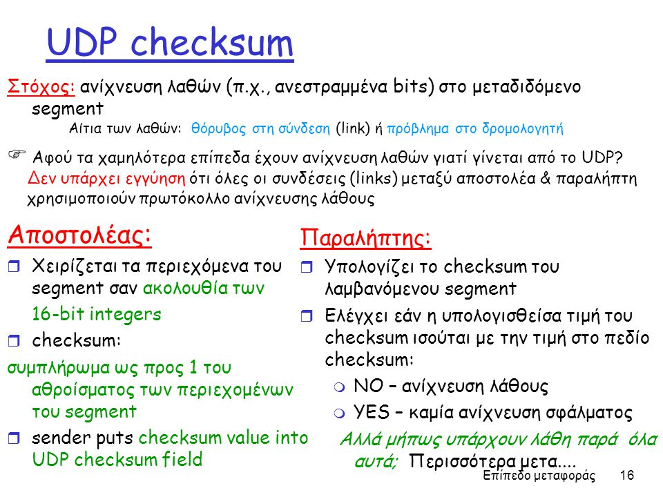 Επίπεδο μεταφοράς 16 UDP checksum Αποστολέας: r Χειρίζεται τα περιεχόμενα του segment σαν ακολουθία των 16-bit integers r checksum: συμπλήρωμα ως προς 1 του αθροίσματος των περιεχομένων του segment r sender puts checksum value into UDP checksum field Παραλήπτης: r Υπολογίζει το checksum του λαμβανόμενου segment r Ελέγχει εάν η υπολογισθείσα τιμή του checksum ισούται με την τιμή στο πεδίο checksum: m NO – ανίχνευση λάθους m YES – καμία ανίχνευση σφάλματος Aλλά μήπως υπάρχουν λάθη παρά όλα αυτά; Περισσότερα μετα....