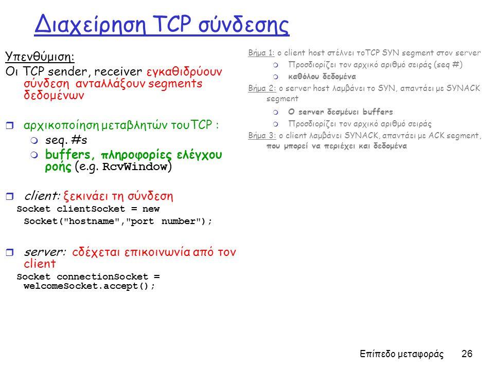 Επίπεδο μεταφοράς 26 Διαχείρηση TCP σύνδεσης Υπενθύμιση: Οι TCP sender, receiver εγκαθιδρύουν σύνδεση ανταλλάξουν segments δεδομένων r αρχικοποίηση μεταβλητών τουTCP : m seq.