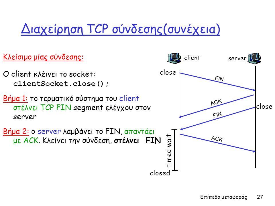 Επίπεδο μεταφοράς 27 Διαχείρηση TCP σύνδεσης(συνέχεια) Κλείσιμο μίας σύνδεσης: Ο client κλέινει το socket: clientSocket.close(); Βήμα 1: το τερματικό σύστημα του client στέλνει TCP FIN segment ελέγχου στον server Βήμα 2: ο server λαμβάνει το FIN, απαντάει με ACK.