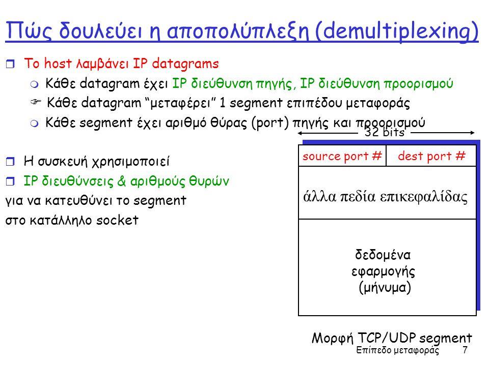 Επίπεδο μεταφοράς 7 Πώς δουλεύει η αποπολύπλεξη (demultiplexing) r Το host λαμβάνει IP datagrams m Κάθε datagram έχει IP διεύθυνση πηγής, IP διεύθυνση προορισμού  Κάθε datagram μεταφέρει 1 segment επιπέδου μεταφοράς m Κάθε segment έχει αριθμό θύρας (port) πηγής και προορισμού r Η συσκευή χρησιμοποιεί r IP διευθύνσεις & αριθμούς θυρών για να κατευθύνει το segment στο κατάλληλο socket source port #dest port # 32 bits δεδομένα εφαρμογής (μήνυμα) άλλα πεδία επικεφαλίδας Μορφή TCP/UDP segment