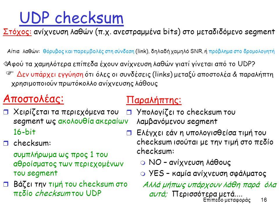 Επίπεδο μεταφοράς 16 UDP checksum Αποστολέας: r Χειρίζεται τα περιεχόμενα του segment ως ακολουθία ακεραίων 16-bit r checksum: συμπλήρωμα ως προς 1 το
