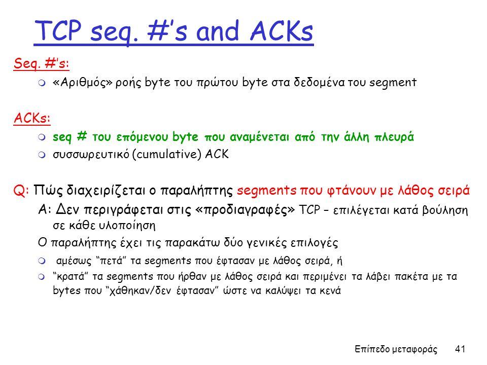 Επίπεδο μεταφοράς 41 TCP seq. #'s and ACKs Seq. #'s: m «Αριθμός» ροής byte του πρώτου byte στα δεδομένα του segment ACKs: m seq # του επόμενου byte πο