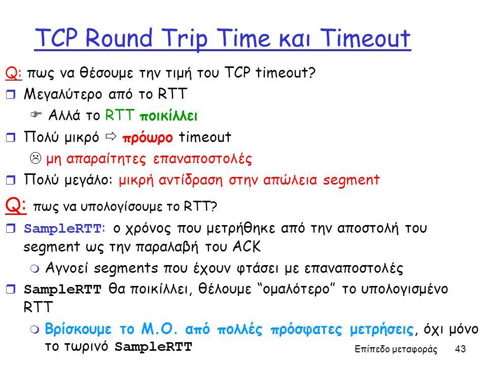 Επίπεδο μεταφοράς 43 TCP Round Trip Time και Timeout Q: πως να θέσουμε την τιμή του TCP timeout? r Μεγαλύτερο από το RTT  Αλλά το RTT ποικίλλει r Πολ