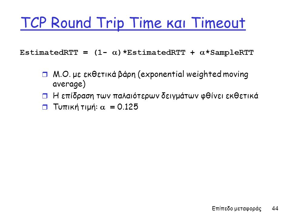 Επίπεδο μεταφοράς 44 TCP Round Trip Time και Timeout EstimatedRTT = (1-  )*EstimatedRTT +  *SampleRTT r Μ.Ο.