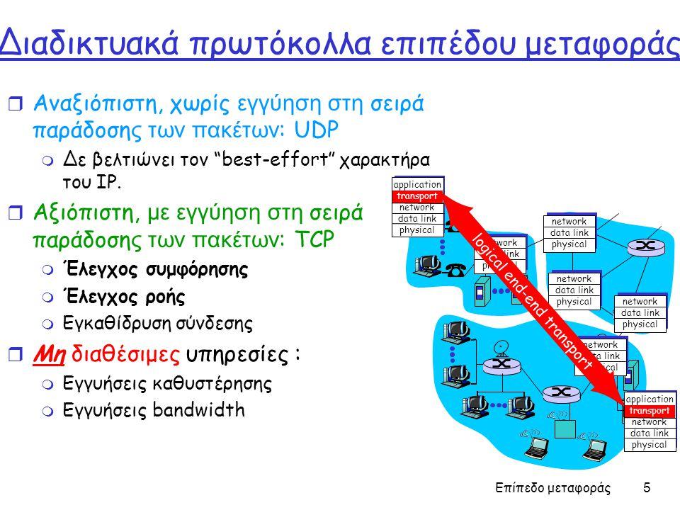 Επίπεδο μεταφοράς 46 TCP Round Trip Time και Timeout Θέτοντας το timeout  EstimtedRTT συν περιθώριο ασφαλείας  Μεγάλη μεταβλητότητα στο EstimatedRTT -> μεγαλύτερο περιθώριο ασφαλείας r Πρώτα υπολογίζεται η τυπική απόκλιση του SampleRTT από το EstimatedRTT: TimeoutInterval = EstimatedRTT + 4*DevRTT DevRTT = (1-  )*DevRTT +  *|SampleRTT-EstimatedRTT| (τυπικά,  = 0.25) Μετά η τιμή του χρονικού διαστήματος τίθεται σε: