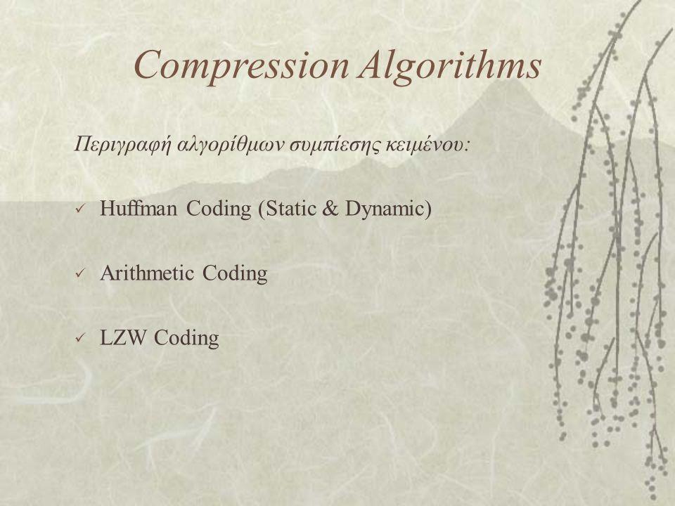 Compression Algorithms Περιγραφή αλγορίθμων συμπίεσης κειμένου: Huffman Coding (Static & Dynamic) Arithmetic Coding LZW Coding