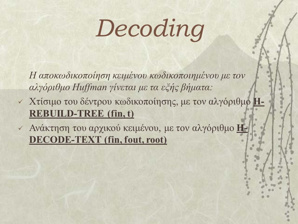Decoding Η αποκωδικοποίηση κειμένου κωδικοποιημένου με τον αλγόριθμο Huffman γίνεται με τα εξής βήματα: Χτίσιμο του δέντρου κωδικοποίησης, με τον αλγόριθμο H- REBUILD-TREE (fin, t) Ανάκτηση του αρχικού κειμένου, με τον αλγόριθμο H- DECODE-TEXT (fin, fout, root)