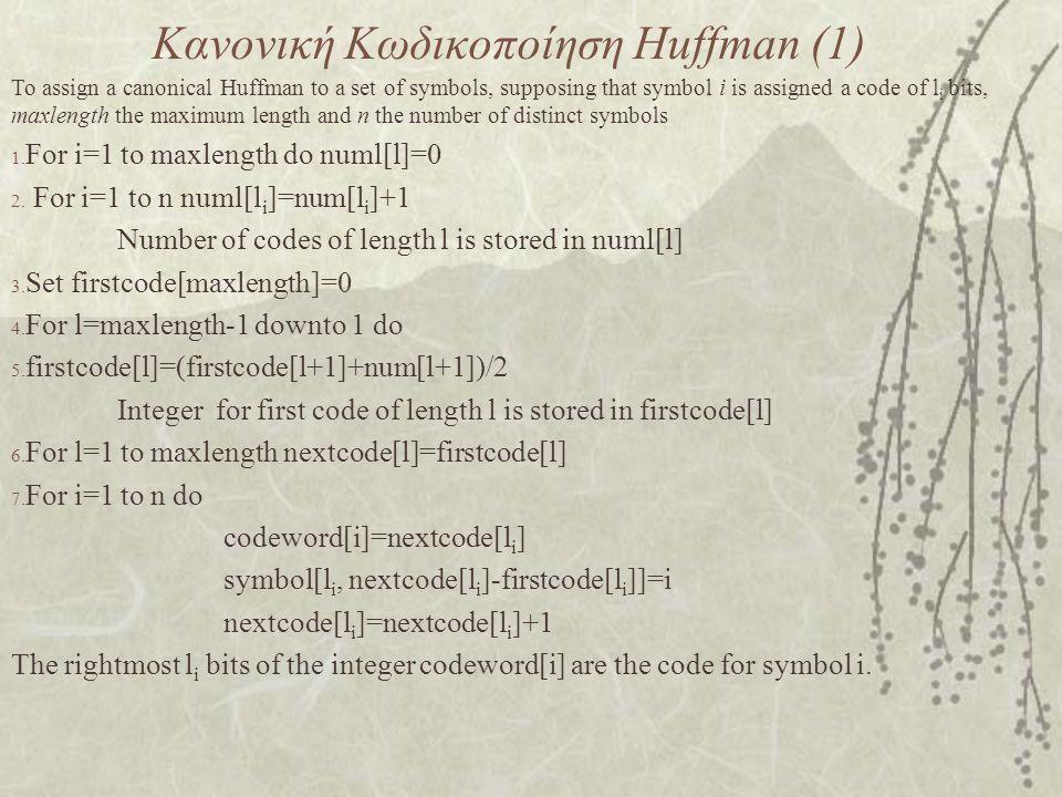 Κανονική Κωδικοποίηση Huffman (1) To assign a canonical Huffman to a set of symbols, supposing that symbol i is assigned a code of l i bits, maxlength the maximum length and n the number of distinct symbols 1.