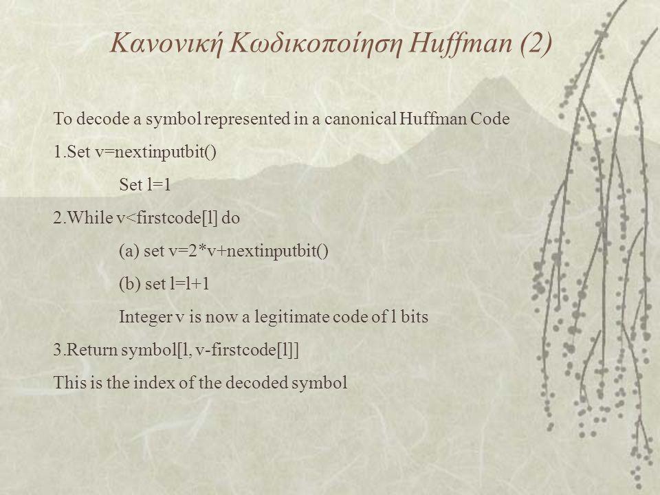 Κανονική Κωδικοποίηση Huffman (2) To decode a symbol represented in a canonical Huffman Code 1.Set v=nextinputbit() Set l=1 2.While v<firstcode[l] do (a) set v=2*v+nextinputbit() (b) set l=l+1 Integer v is now a legitimate code of l bits 3.Return symbol[l, v-firstcode[l]] This is the index of the decoded symbol