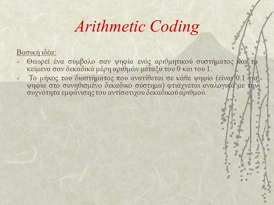 Arithmetic Coding Βασική ιδέα: Θεωρεί ένα σύμβολο σαν ψηφία ενός αριθμητικού συστήματος και τα κείμενα σαν δεκαδικά μέρη αριθμών μεταξύ του 0 και του 1.