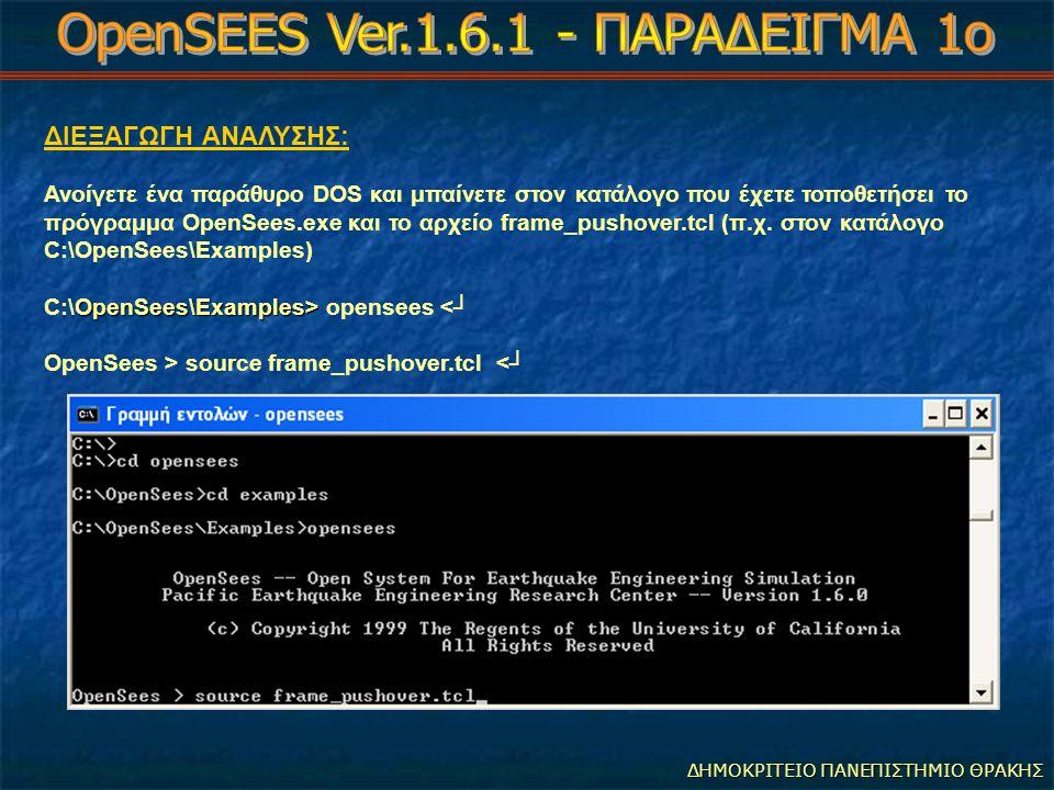 ΔΗΜΟΚΡΙΤΕΙΟ ΠΑΝΕΠΙΣΤΗΜΙΟ ΘΡΑΚΗΣ ΔΙΕΞΑΓΩΓΗ ΑΝΑΛΥΣΗΣ: Ανοίγετε ένα παράθυρο DOS και μπαίνετε στον κατάλογο που έχετε τοποθετήσει το πρόγραμμα OpenSees.exe και το αρχείο frame_pushover.tcl (π.χ.