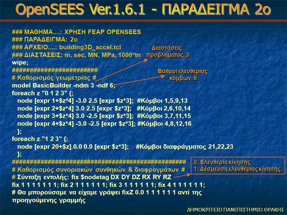 ΔΗΜΟΚΡΙΤΕΙΟ ΠΑΝΕΠΙΣΤΗΜΙΟ ΘΡΑΚΗΣ ### ΜΑΘΗΜΑ....: ΧΡΗΣΗ FEAP OPENSEES ### ΠΑΡΑΔΕΙΓΜΑ: 2ο ### ΑΡΧΕΙΟ....: building3D_accel.tcl ### ΔΙΑΣΤΑΣΕΙΣ: m, sec, MN, MPa, 1000*tn wipe; ######################## # Καθορισμός γεωμετρίας # model BasicBuilder -ndm 3 -ndf 6; foreach z 0 1 2 3 {; node [expr 1+$z*4] -3.0 2.5 [expr $z*3]; #Κόμβοι 1,5,9,13 node [expr 2+$z*4] 3.0 2.5 [expr $z*3]; #Κόμβοι 2,6,10,14 node [expr 3+$z*4] 3.0 -2.5 [expr $z*3]; #Κόμβοι 3,7,11,15 node [expr 4+$z*4] -3.0 -2.5 [expr $z*3]; #Κόμβοι 4,8,12,16 }; foreach z 1 2 3 {; node [expr 20+$z] 0.0 0.0 [expr $z*3]; #Κόμβοι διαφράγματος 21,22,23 }; ################################################# # Καθορισμός συνοριακών συνθηκών & διαφραγμάτων # # Σύνταξη εντολής: fix $nodetag DX DY DZ RX RY RZ fix 1 1 1 1 1 1 1; fix 2 1 1 1 1 1 1; fix 3 1 1 1 1 1 1; fix 4 1 1 1 1 1 1; # Θα μπορούσαμε να είχαμε γράψει fixZ 0.0 1 1 1 1 1 1 αντί της προηγούμενης γραμμής Διαστάσεις προβλήματος: 3 Διαστάσεις προβλήματος: 3 Βαθμοί ελευθερίας κόμβων: 6 Βαθμοί ελευθερίας κόμβων: 6 0: Ελευθερία κίνησης 1: Δέσμευση ελευθερίας κίνησης