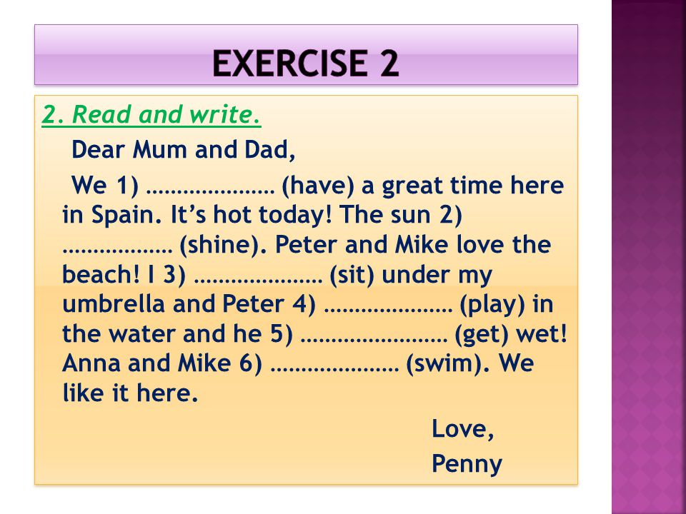 2. Read and write. Dear Mum and Dad, We 1) ………………… (have) a great time here in Spain. It's hot today! The sun 2) ……………… (shine). Peter and Mike love t