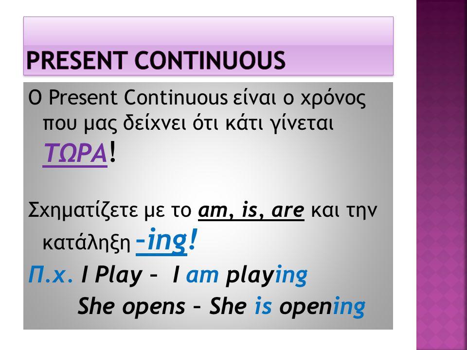 Ο Present Continuous είναι ο χρόνος που μας δείχνει ότι κάτι γίνεται ΤΩΡΑ ! Σχηματίζετε με το am, is, are και την κατάληξη –ing! Π.χ. I Play – I am pl