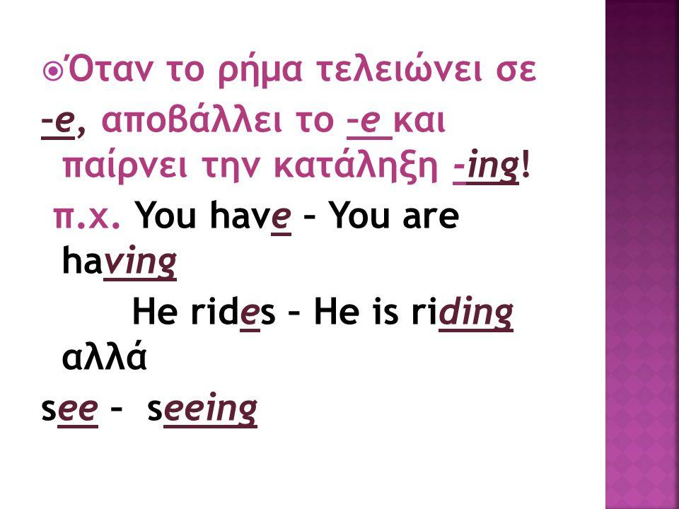  Όταν το ρήμα τελειώνει σε –e, αποβάλλει το –e και παίρνει την κατάληξη -ing! π.χ. You have – You are having He rides – He is riding αλλά see – seein