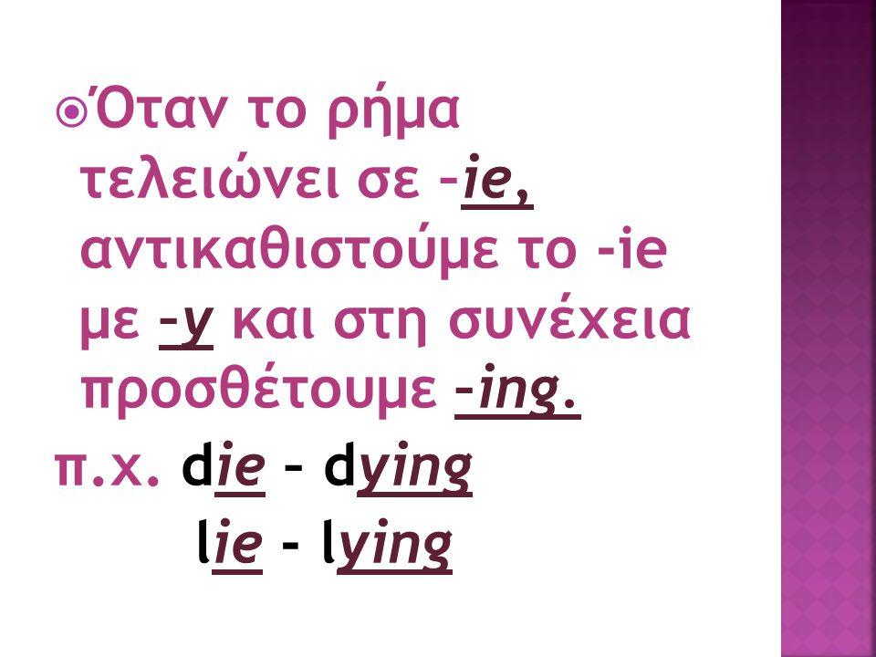  Όταν το ρήμα τελειώνει σε –ie, αντικαθιστούμε το -ie με –y και στη συνέχεια προσθέτουμε –ing. π.χ. die – dying lie - lying
