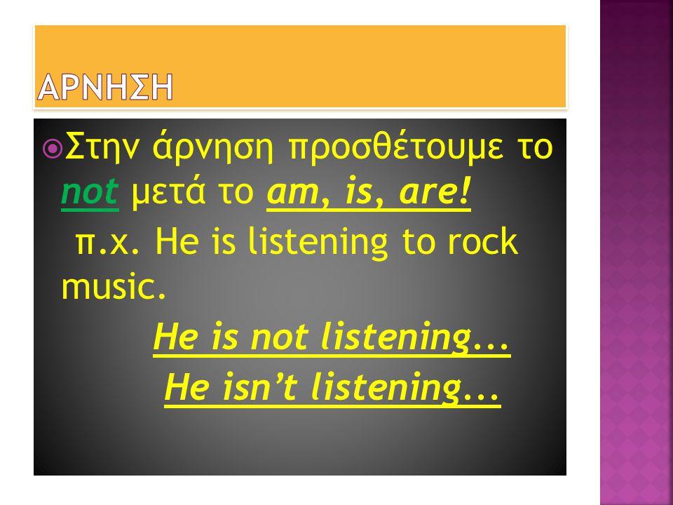  Στην άρνηση προσθέτουμε το not μετά το am, is, are! π.χ. He is listening to rock music. He is not listening... He isn't listening...