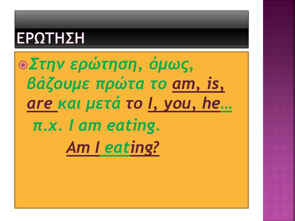  Στην ερώτηση, όμως, βάζουμε πρώτα το am, is, are και μετά το I, you, he… π.χ. I am eating. Am I eating?